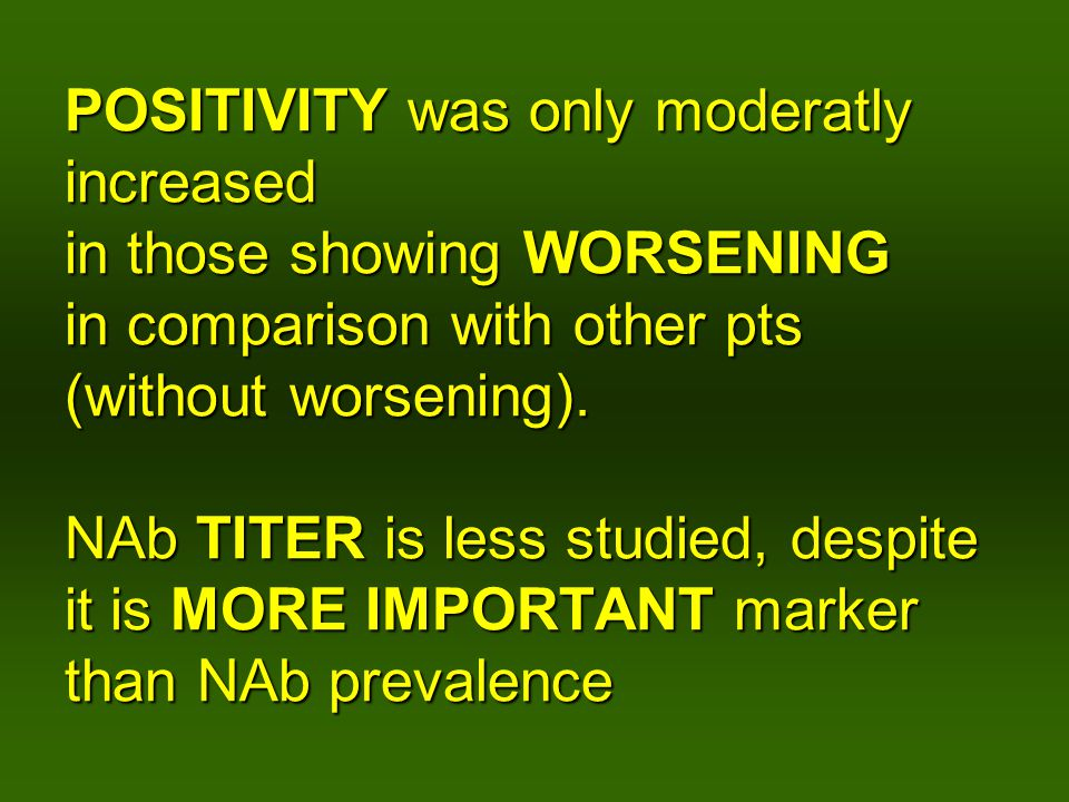 POSITIVITY was only moderatly increased in those showing WORSENING in comparison with other pts (without worsening). NAb TITER is less studied, despit