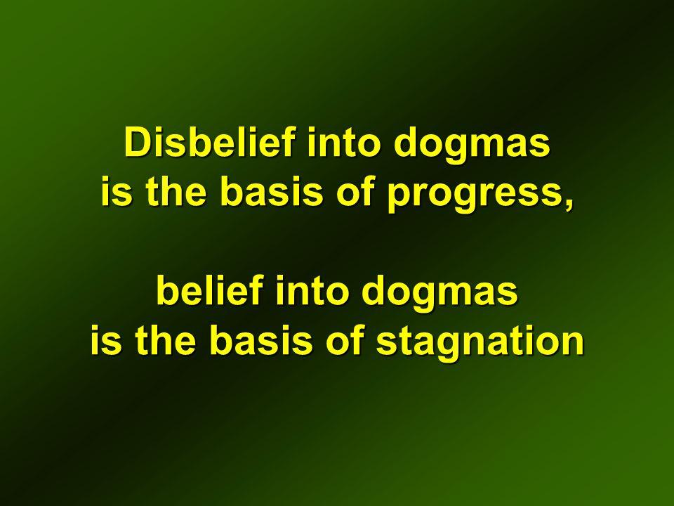 Disbelief into dogmas is the basis of progress, belief into dogmas is the basis of stagnation