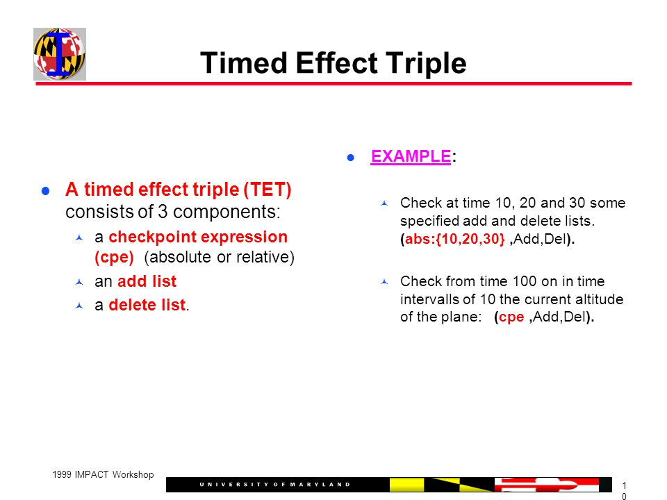 1010 1999 IMPACT Workshop Timed Effect Triple A timed effect triple (TET) consists of 3 components: a checkpoint expression (cpe) (absolute or relative) an add list a delete list.