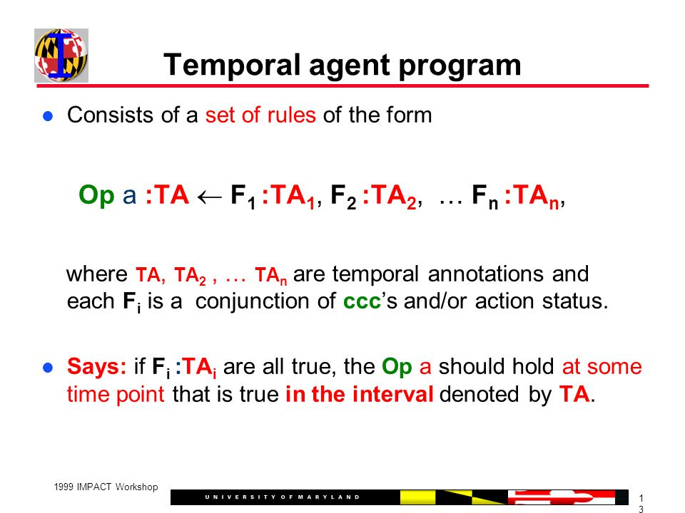 1313 1999 IMPACT Workshop Temporal agent program Consists of a set of rules of the form Op a :TA  F 1 :TA 1, F 2 :TA 2, … F n :TA n, where TA, TA 2, … TA n are temporal annotations and each F i is a conjunction of ccc's and/or action status.