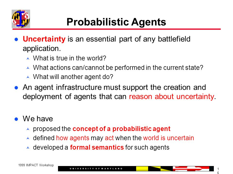 1616 1999 IMPACT Workshop Probabilistic Agents Uncertainty is an essential part of any battlefield application.