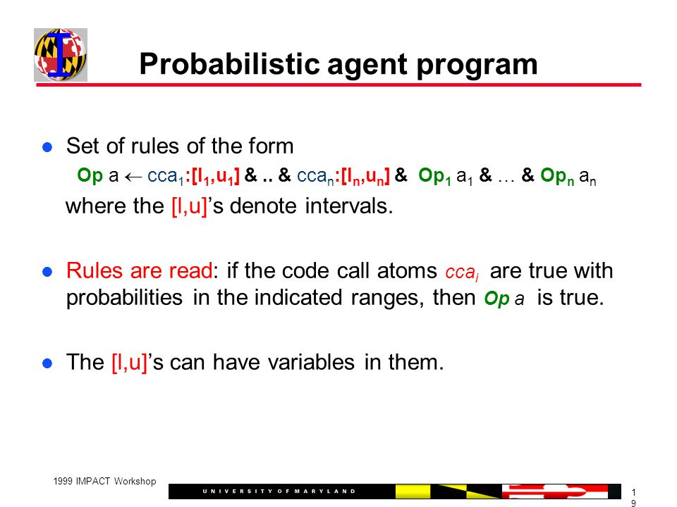 1919 1999 IMPACT Workshop Probabilistic agent program Set of rules of the form Op a  cca 1 :[l 1,u 1 ] &..