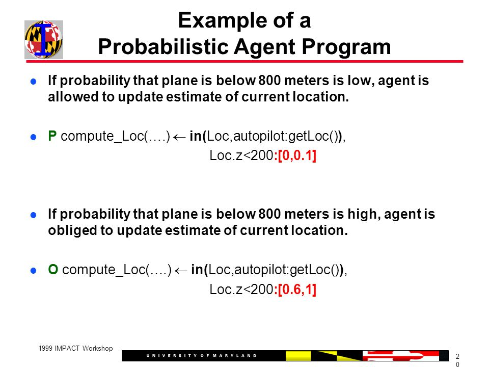 2020 1999 IMPACT Workshop Example of a Probabilistic Agent Program If probability that plane is below 800 meters is low, agent is allowed to update estimate of current location.