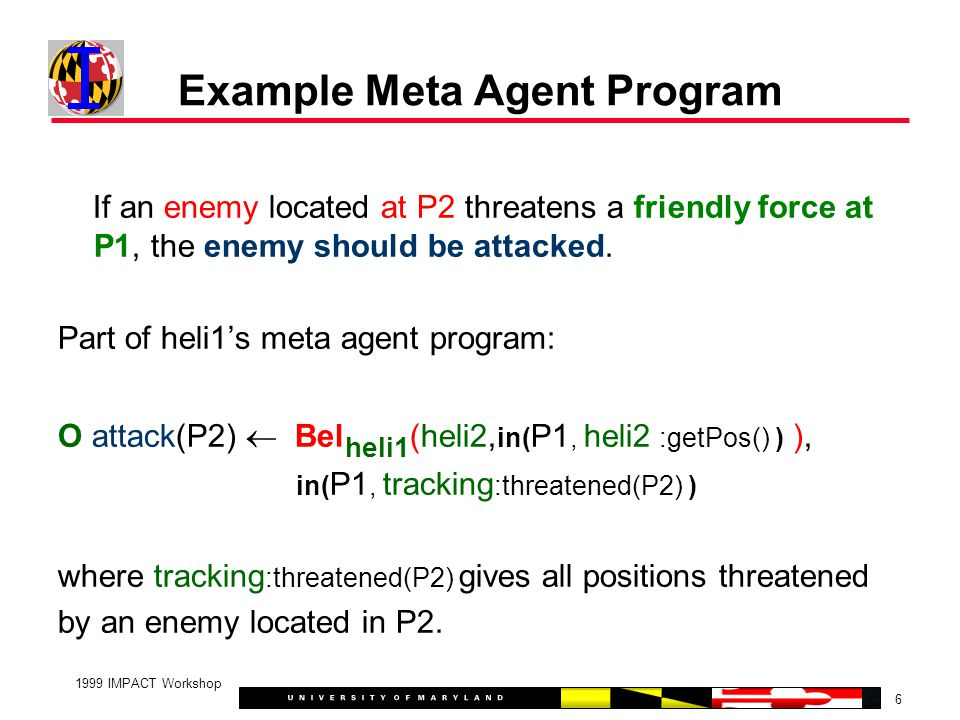 6 1999 IMPACT Workshop Example Meta Agent Program If an enemy located at P2 threatens a friendly force at P1, the enemy should be attacked.