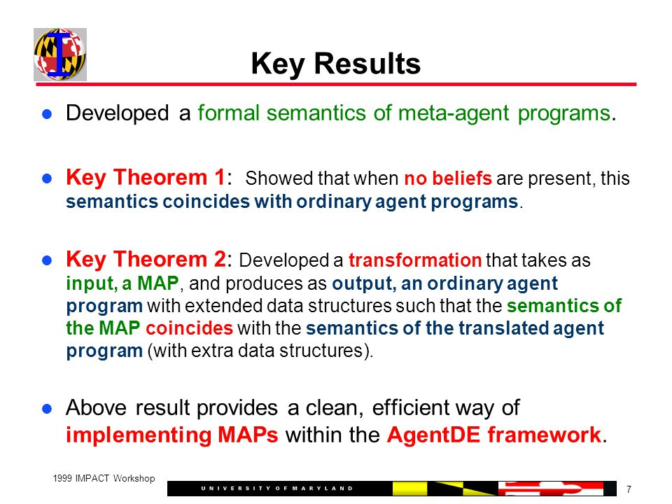 7 1999 IMPACT Workshop Key Results Developed a formal semantics of meta-agent programs.