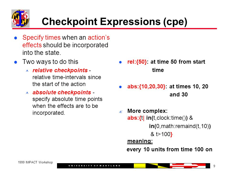 9 1999 IMPACT Workshop Checkpoint Expressions (cpe) Specify times when an action's effects should be incorporated into the state. Two ways to do this