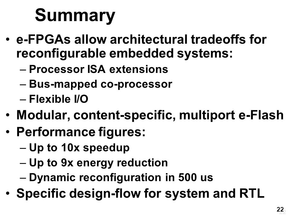 Summary e-FPGAs allow architectural tradeoffs for reconfigurable embedded systems: –Processor ISA extensions –Bus-mapped co-processor –Flexible I/O Modular, content-specific, multiport e-Flash Performance figures: –Up to 10x speedup –Up to 9x energy reduction –Dynamic reconfiguration in 500 us Specific design-flow for system and RTL 22