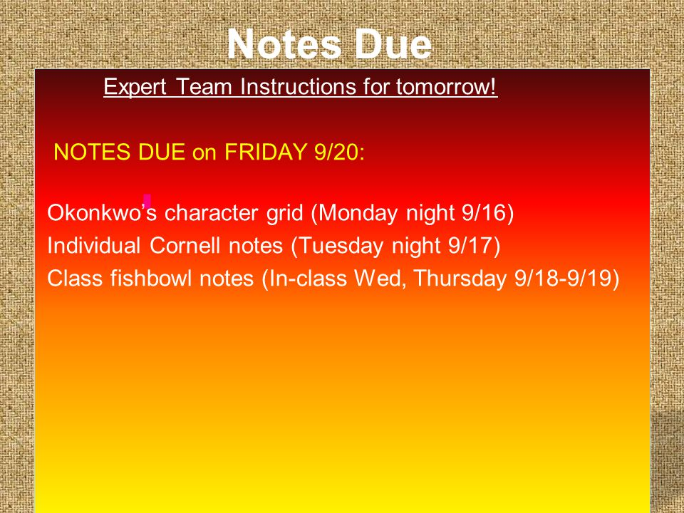 Notes Due Expert Team Instructions for tomorrow! NOTES DUE on FRIDAY 9/20: Okonkwo's character grid (Monday night 9/16) Individual Cornell notes (Tues