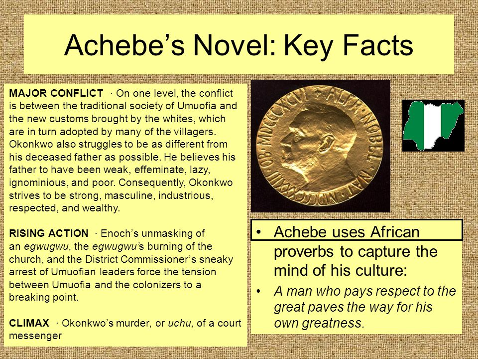 Achebe's Novel: Key Facts Achebe uses African proverbs to capture the mind of his culture: A man who pays respect to the great paves the way for his o