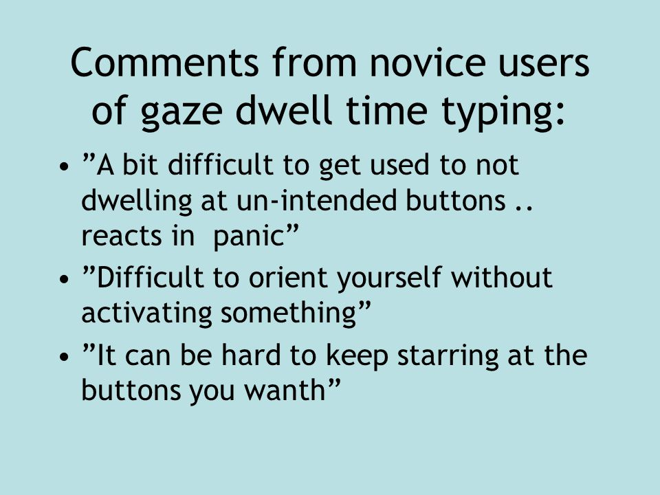 """Comments from novice users of gaze dwell time typing: """"A bit difficult to get used to not dwelling at un-intended buttons.. reacts in panic"""" """"Difficul"""