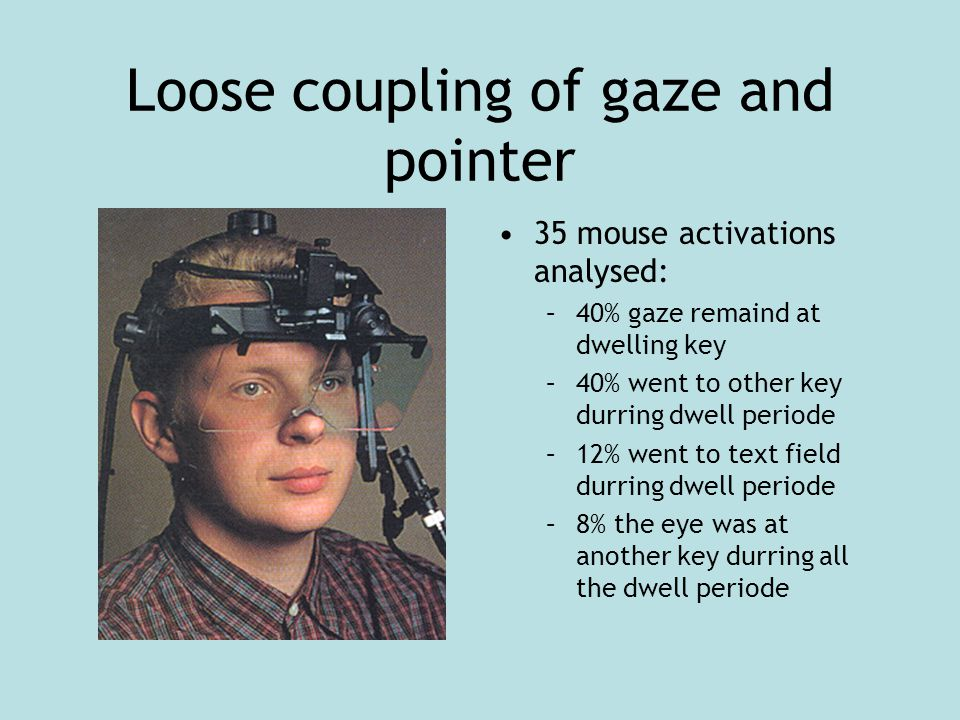 Loose coupling of gaze and pointer 35 mouse activations analysed: –40% gaze remaind at dwelling key –40% went to other key durring dwell periode –12%