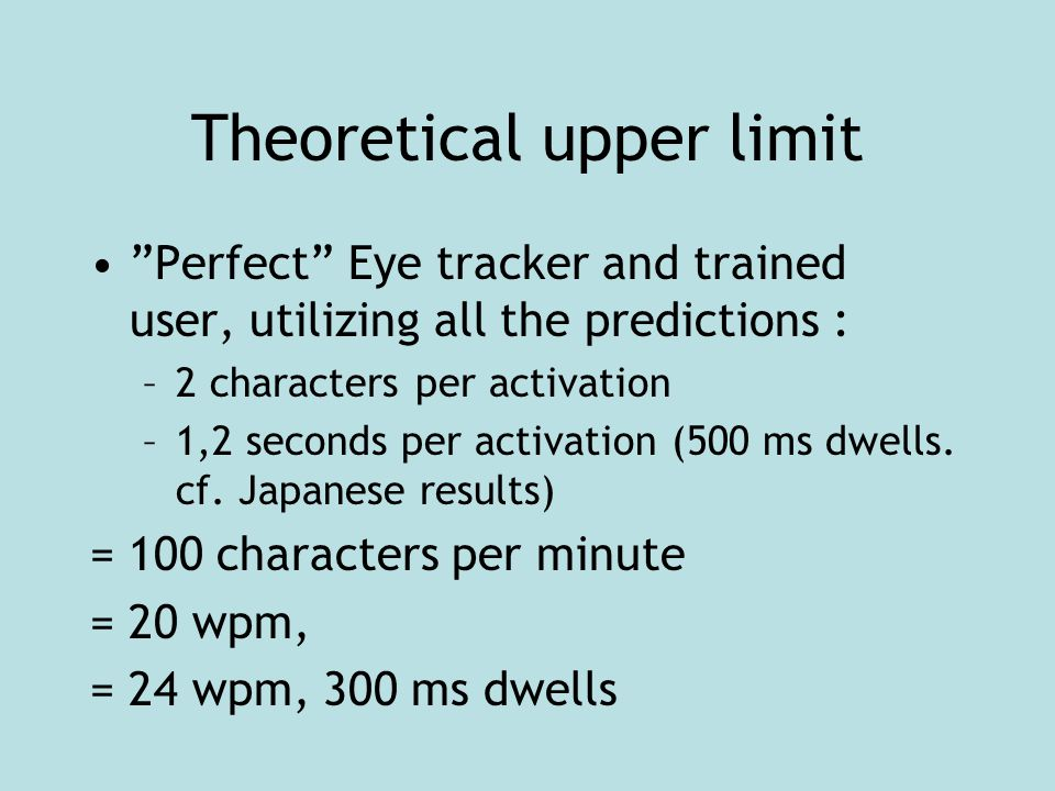 """Theoretical upper limit """"Perfect"""" Eye tracker and trained user, utilizing all the predictions : –2 characters per activation –1,2 seconds per activati"""