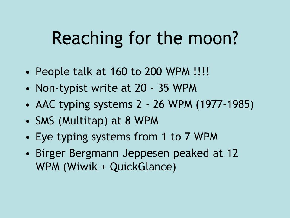 Reaching for the moon. People talk at 160 to 200 WPM !!!.