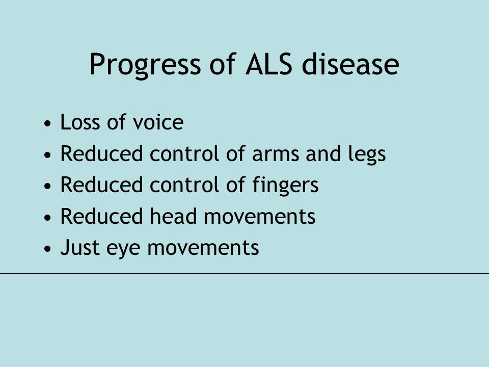 Progress of ALS disease Loss of voice Reduced control of arms and legs Reduced control of fingers Reduced head movements Just eye movements