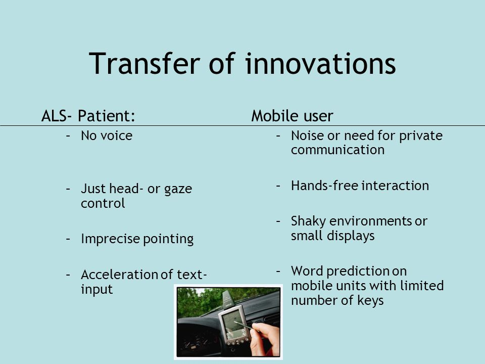 Transfer of innovations ALS- Patient: –No voice –Just head- or gaze control –Imprecise pointing –Acceleration of text- input Mobile user –Noise or need for private communication –Hands-free interaction –Shaky environments or small displays –Word prediction on mobile units with limited number of keys
