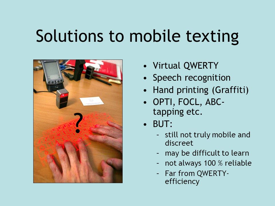 Solutions to mobile texting Virtual QWERTY Speech recognition Hand printing (Graffiti) OPTI, FOCL, ABC- tapping etc. BUT: –still not truly mobile and