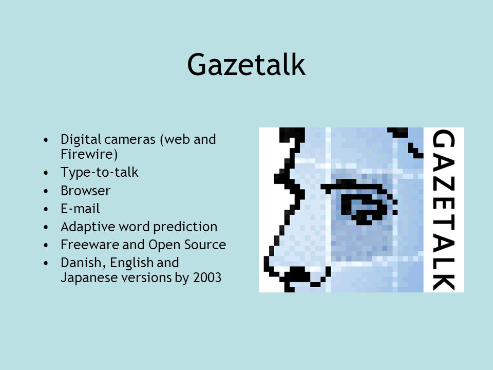 Gazetalk Digital cameras (web and Firewire) Type-to-talk Browser E-mail Adaptive word prediction Freeware and Open Source Danish, English and Japanese versions by 2003