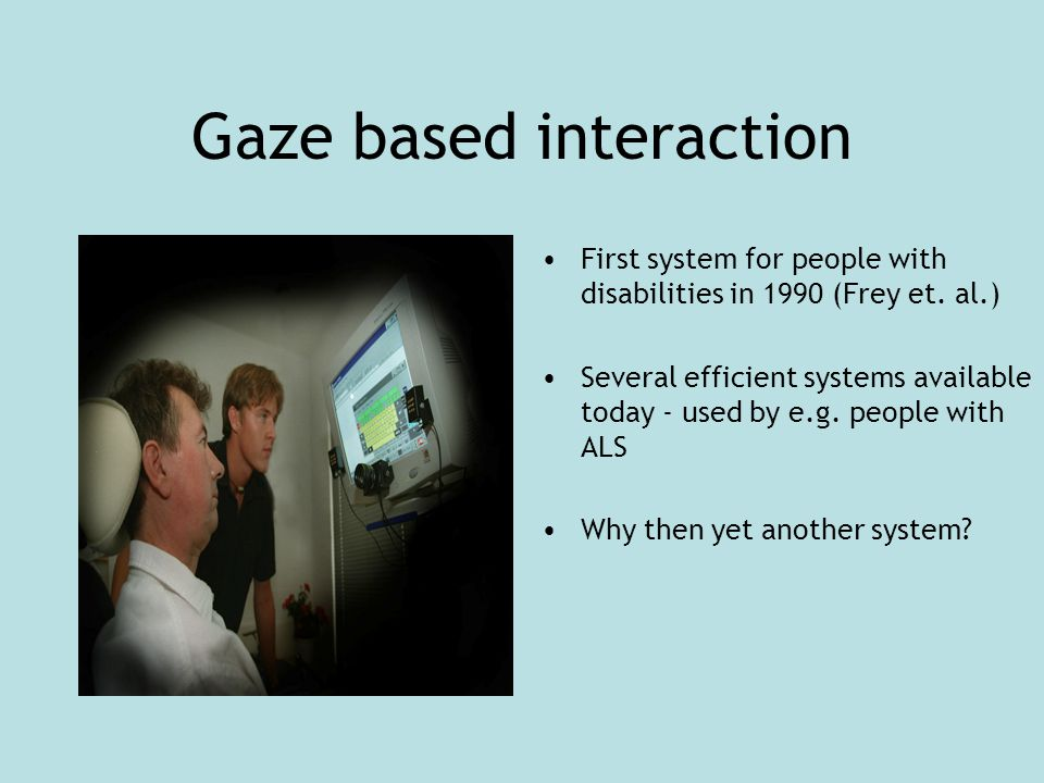 Gaze based interaction First system for people with disabilities in 1990 (Frey et.