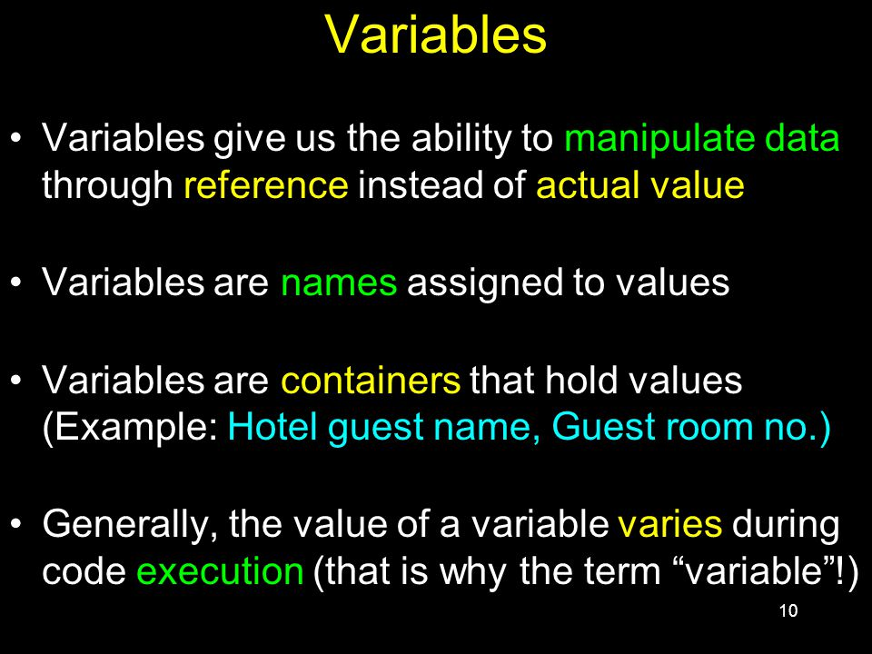 10 Variables Variables give us the ability to manipulate data through reference instead of actual value Variables are names assigned to values Variables are containers that hold values (Example: Hotel guest name, Guest room no.) Generally, the value of a variable varies during code execution (that is why the term variable !)