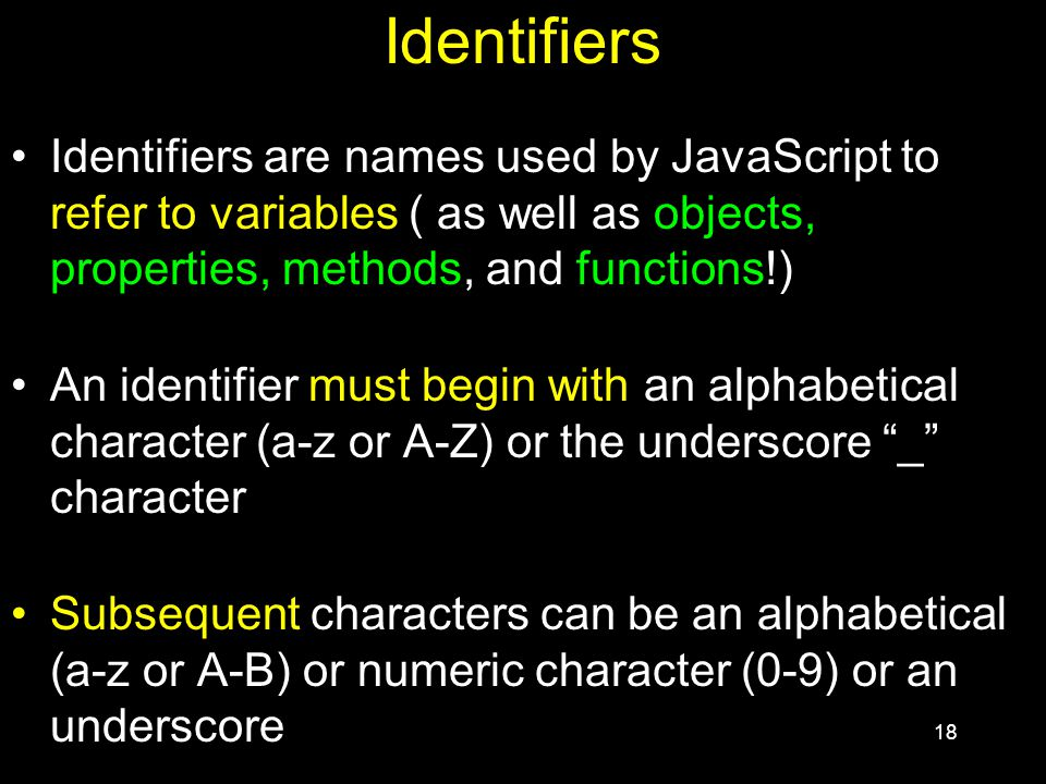 18 Identifiers Identifiers are names used by JavaScript to refer to variables ( as well as objects, properties, methods, and functions!) An identifier must begin with an alphabetical character (a-z or A-Z) or the underscore _ character Subsequent characters can be an alphabetical (a-z or A-B) or numeric character (0-9) or an underscore