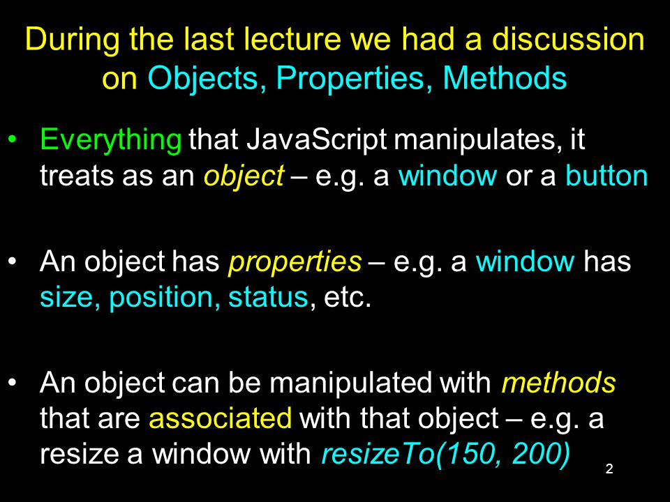 2 During the last lecture we had a discussion on Objects, Properties, Methods Everything that JavaScript manipulates, it treats as an object – e.g.