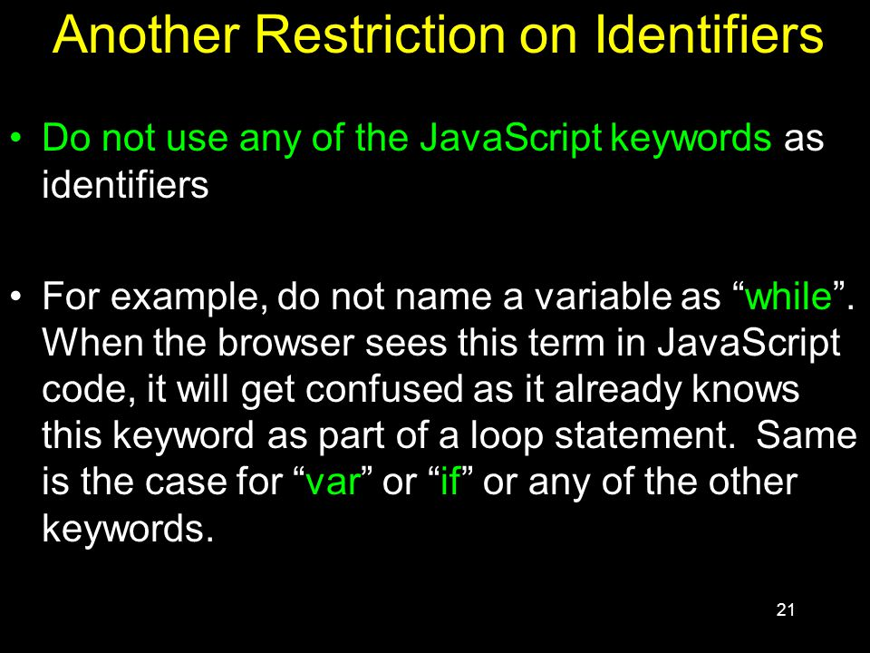 21 Another Restriction on Identifiers Do not use any of the JavaScript keywords as identifiers For example, do not name a variable as while .