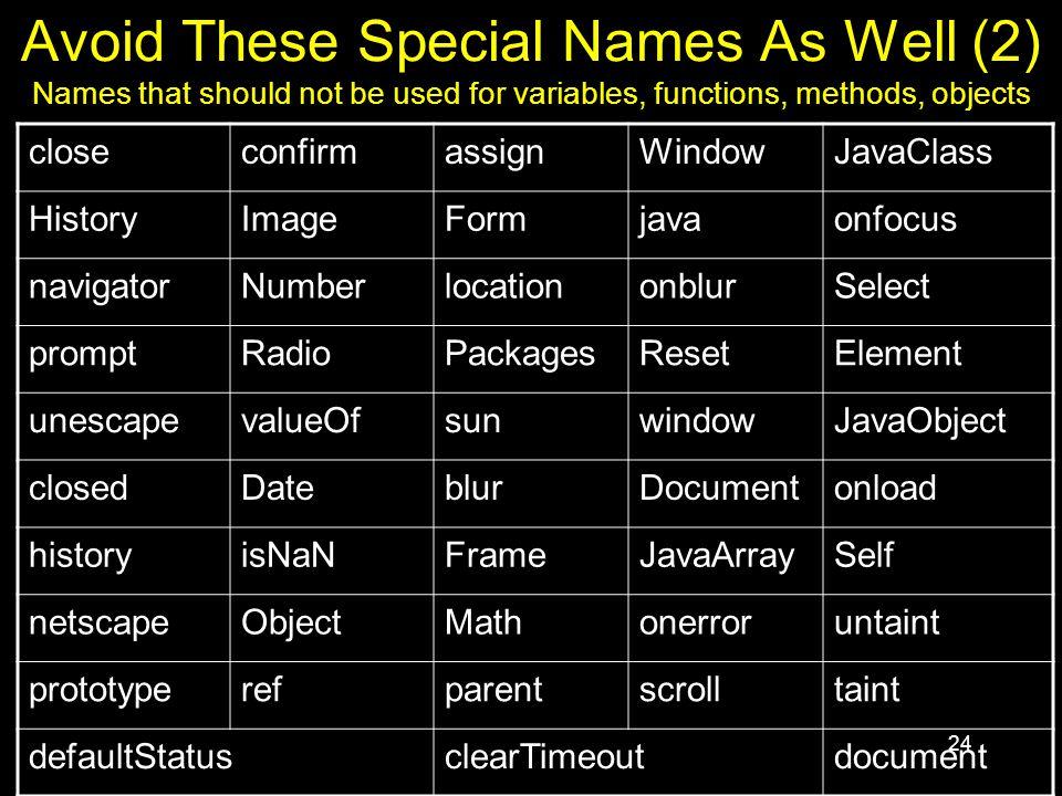 24 Avoid These Special Names As Well (2) Names that should not be used for variables, functions, methods, objects closeconfirmassignWindowJavaClass HistoryImageFormjavaonfocus navigatorNumberlocationonblurSelect promptRadioPackagesResetElement unescapevalueOfsunwindowJavaObject closedDateblurDocumentonload historyisNaNFrameJavaArraySelf netscapeObjectMathonerroruntaint prototyperefparentscrolltaint defaultStatusclearTimeoutdocument