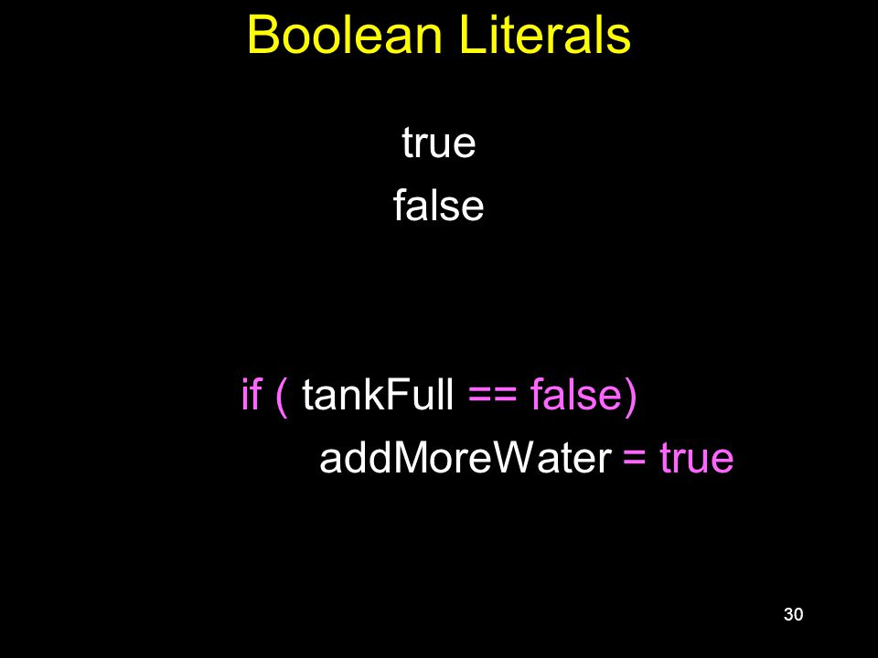 30 Boolean Literals true false if ( tankFull == false) addMoreWater = true