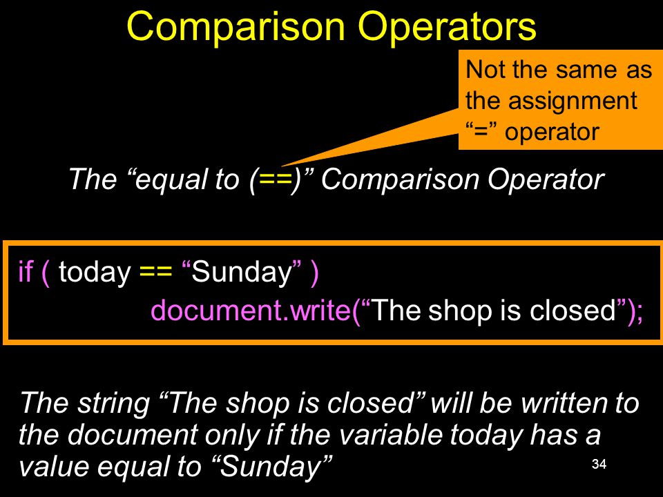34 Comparison Operators The equal to (==) Comparison Operator if ( today == Sunday ) document.write( The shop is closed ); The string The shop is closed will be written to the document only if the variable today has a value equal to Sunday Not the same as the assignment = operator