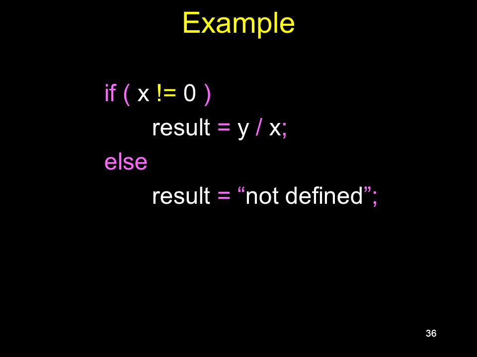 36 Example if ( x != 0 ) result = y / x; else result = not defined ;