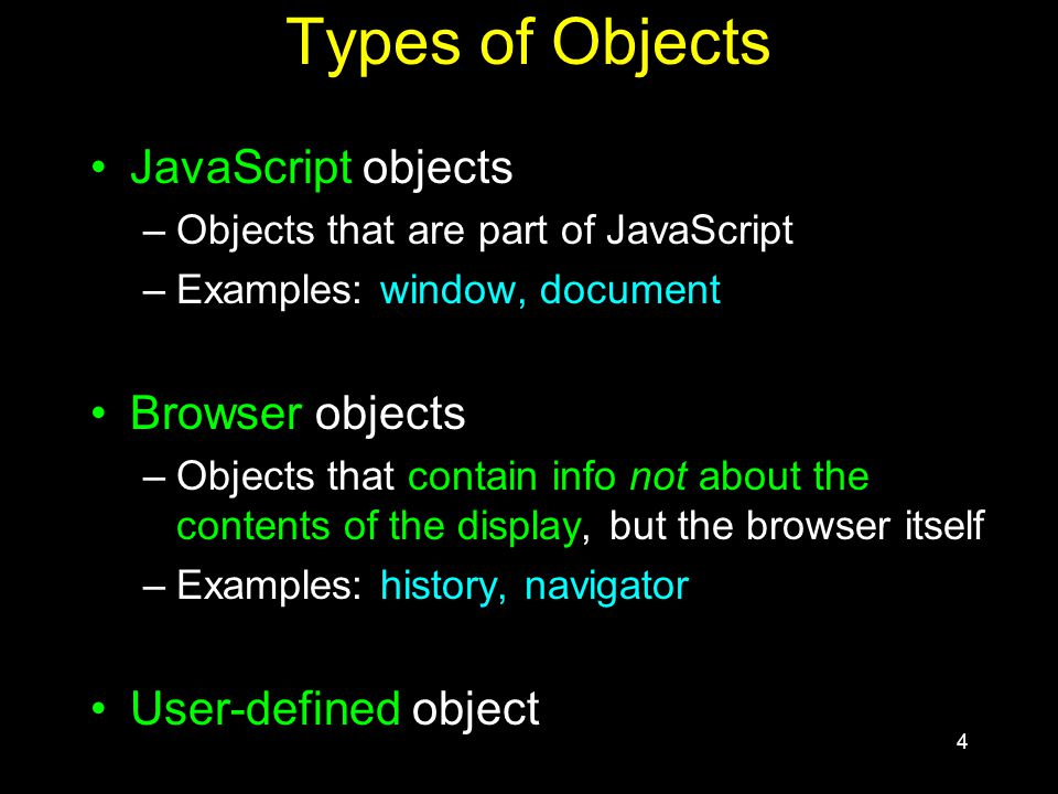 4 Types of Objects JavaScript objects –Objects that are part of JavaScript –Examples: window, document Browser objects –Objects that contain info not about the contents of the display, but the browser itself –Examples: history, navigator User-defined object