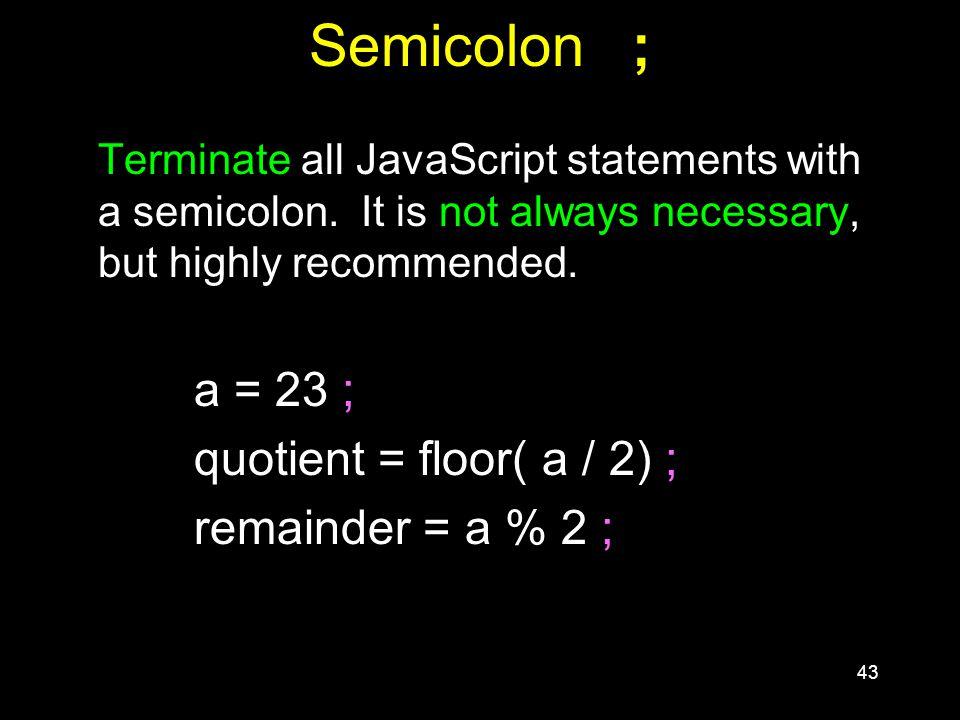 43 Semicolon ; Terminate all JavaScript statements with a semicolon.