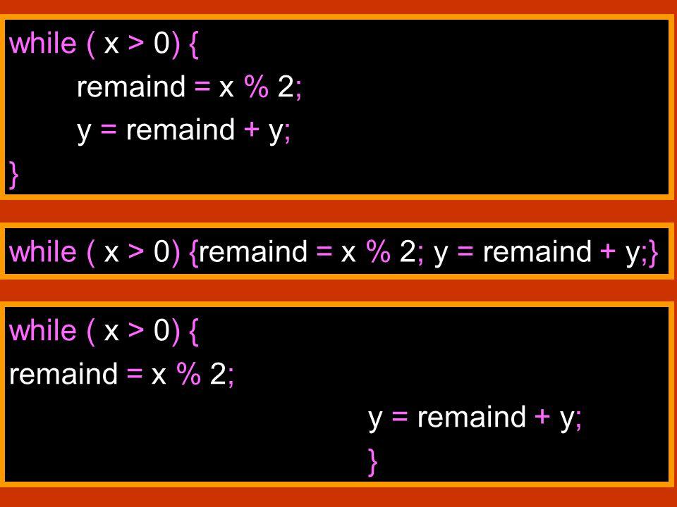 47 while ( x > 0) { remaind = x % 2; y = remaind + y; } while ( x > 0) {remaind = x % 2; y = remaind + y;} while ( x > 0) { remaind = x % 2; y = remaind + y; }