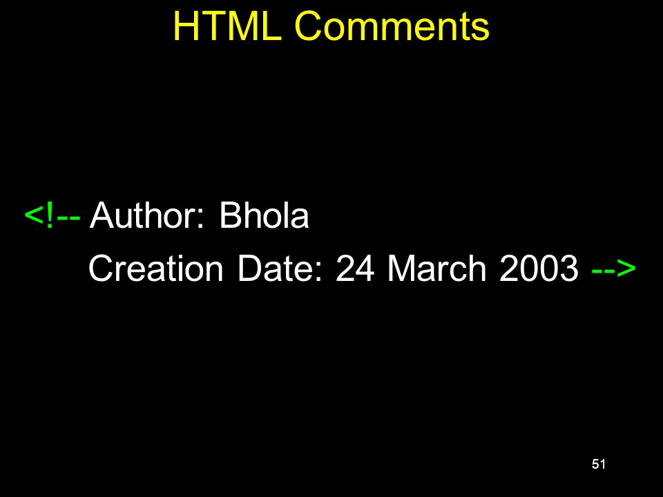 51 HTML Comments <!-- Author: Bhola Creation Date: 24 March 2003 -->