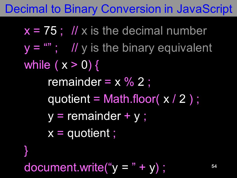54 x = 75 ;// x is the decimal number y = ;// y is the binary equivalent while ( x > 0) { remainder = x % 2 ; quotient = Math.floor( x / 2 ) ; y = remainder + y ; x = quotient ; } document.write( y = + y) ; Decimal to Binary Conversion in JavaScript
