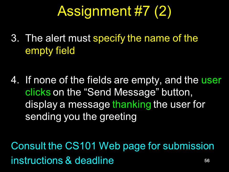 56 Assignment #7 (2) 3.The alert must specify the name of the empty field 4.If none of the fields are empty, and the user clicks on the Send Message button, display a message thanking the user for sending you the greeting Consult the CS101 Web page for submission instructions & deadline