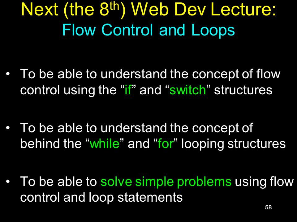 58 Next (the 8 th ) Web Dev Lecture: Flow Control and Loops To be able to understand the concept of flow control using the if and switch structures To be able to understand the concept of behind the while and for looping structures To be able to solve simple problems using flow control and loop statements