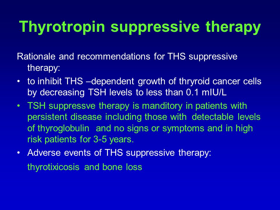 Thyrotropin suppressive therapy Rationale and recommendations for THS suppressive therapy: to inhibit THS –dependent growth of thryroid cancer cells b