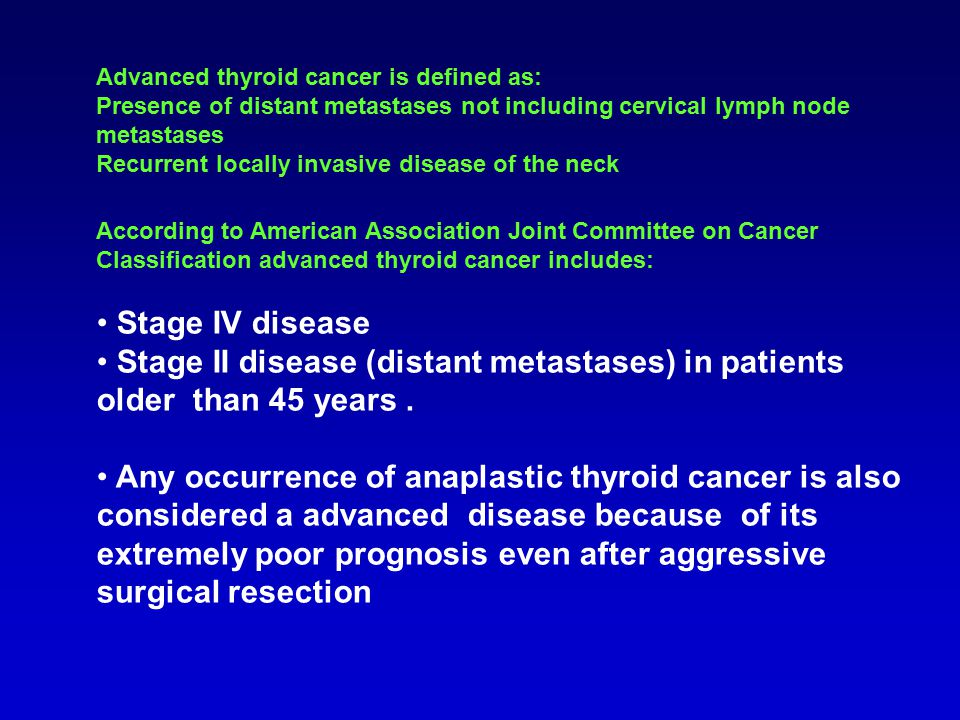 Advanced thyroid cancer is defined as: Presence of distant metastases not including cervical lymph node metastases Recurrent locally invasive disease of the neck According to American Association Joint Committee on Cancer Classification advanced thyroid cancer includes: Stage IV disease Stage II disease (distant metastases) in patients older than 45 years.