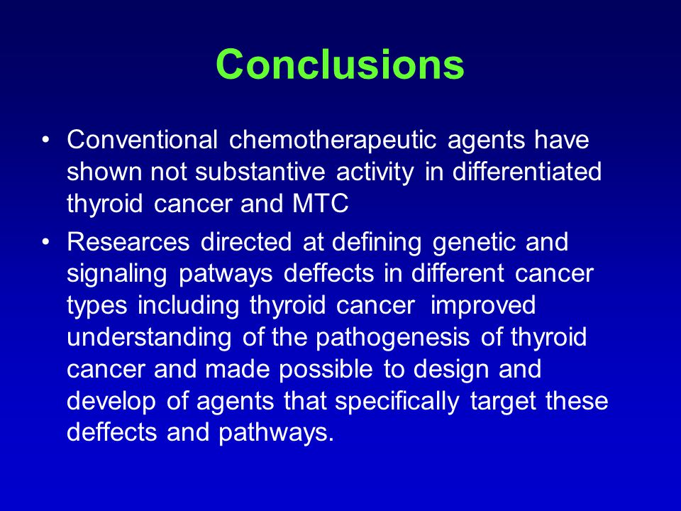 Conclusions Conventional chemotherapeutic agents have shown not substantive activity in differentiated thyroid cancer and MTC Researces directed at de