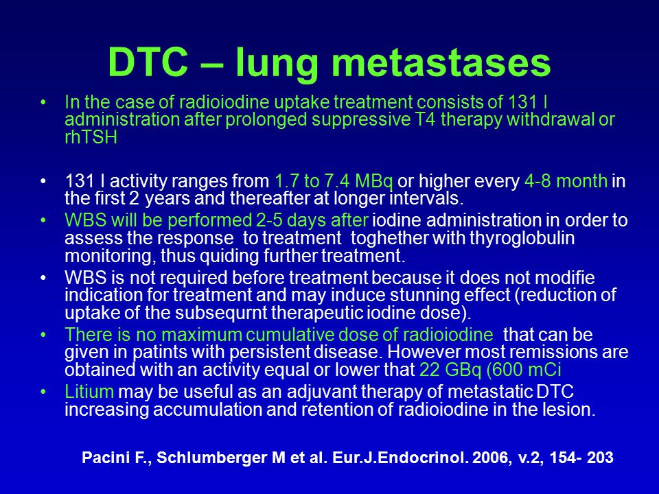 DTC – lung metastases In the case of radioiodine uptake treatment consists of 131 I administration after prolonged suppressive T4 therapy withdrawal o