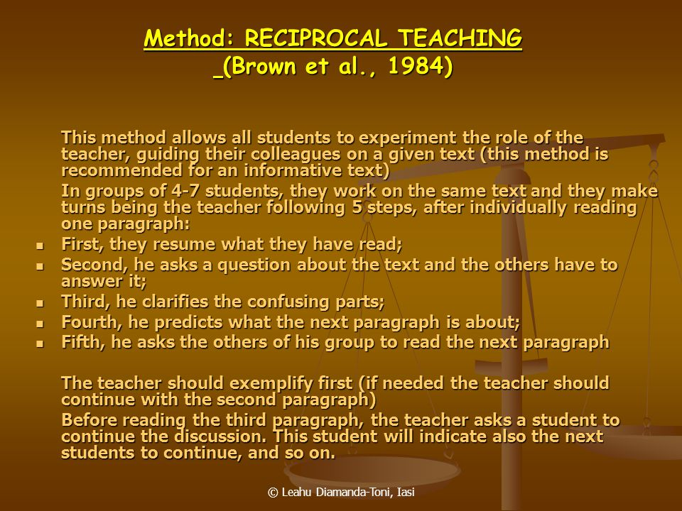 © Leahu Diamanda-Toni, Iasi Method: RECIPROCAL TEACHING (Brown et al., 1984) This method allows all students to experiment the role of the teacher, gu