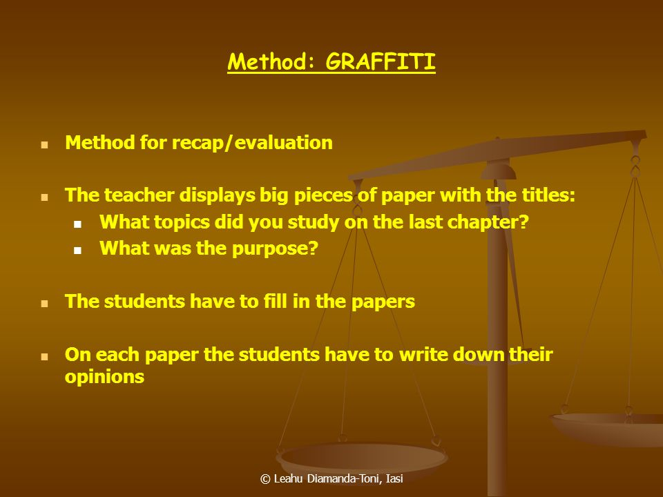 © Leahu Diamanda-Toni, Iasi Method: GRAFFITI Method for recap/evaluation The teacher displays big pieces of paper with the titles: What topics did you
