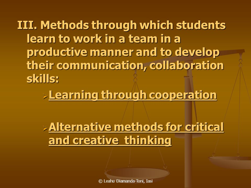 © Leahu Diamanda-Toni, Iasi III. Methods through which students learn to work in a team in a productive manner and to develop their communication, col