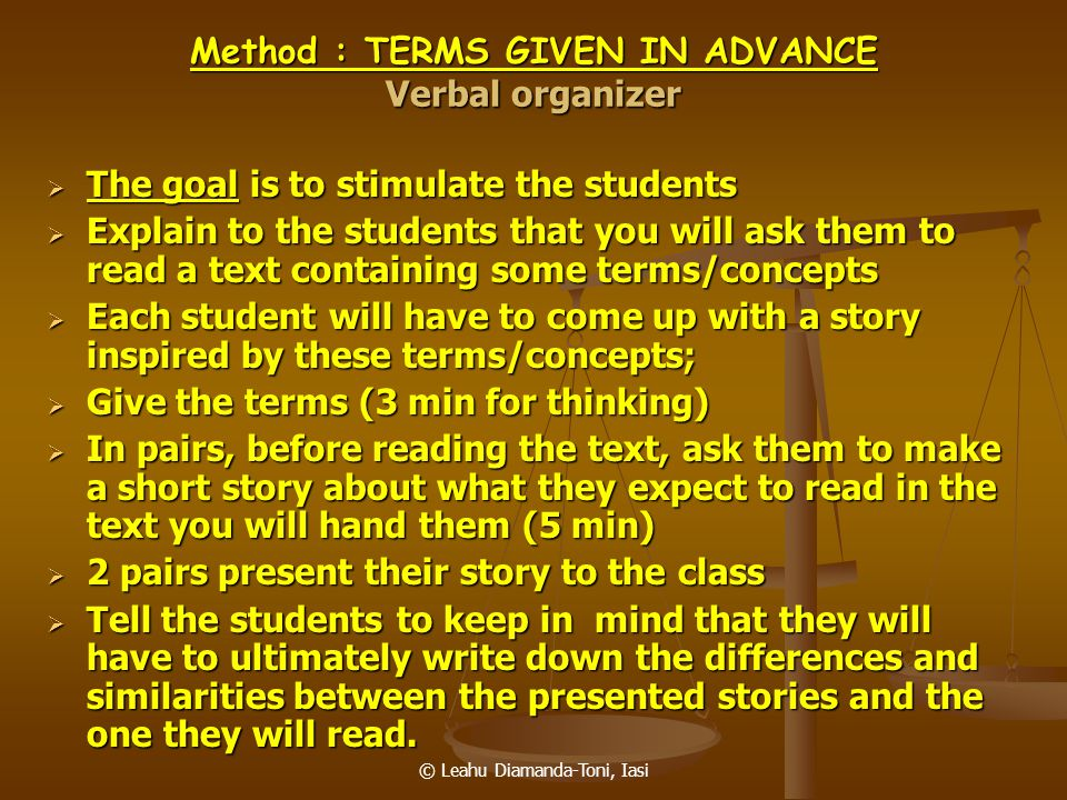 © Leahu Diamanda-Toni, Iasi Method : TERMS GIVEN IN ADVANCE Verbal organizer  The goal is to stimulate the students  Explain to the students that yo