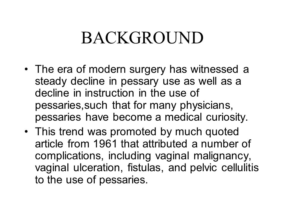 BACKGROUND The era of modern surgery has witnessed a steady decline in pessary use as well as a decline in instruction in the use of pessaries,such th