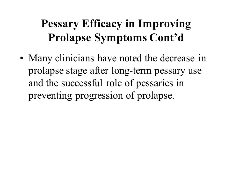 Pessary Efficacy in Improving Prolapse Symptoms Cont'd Many clinicians have noted the decrease in prolapse stage after long-term pessary use and the s
