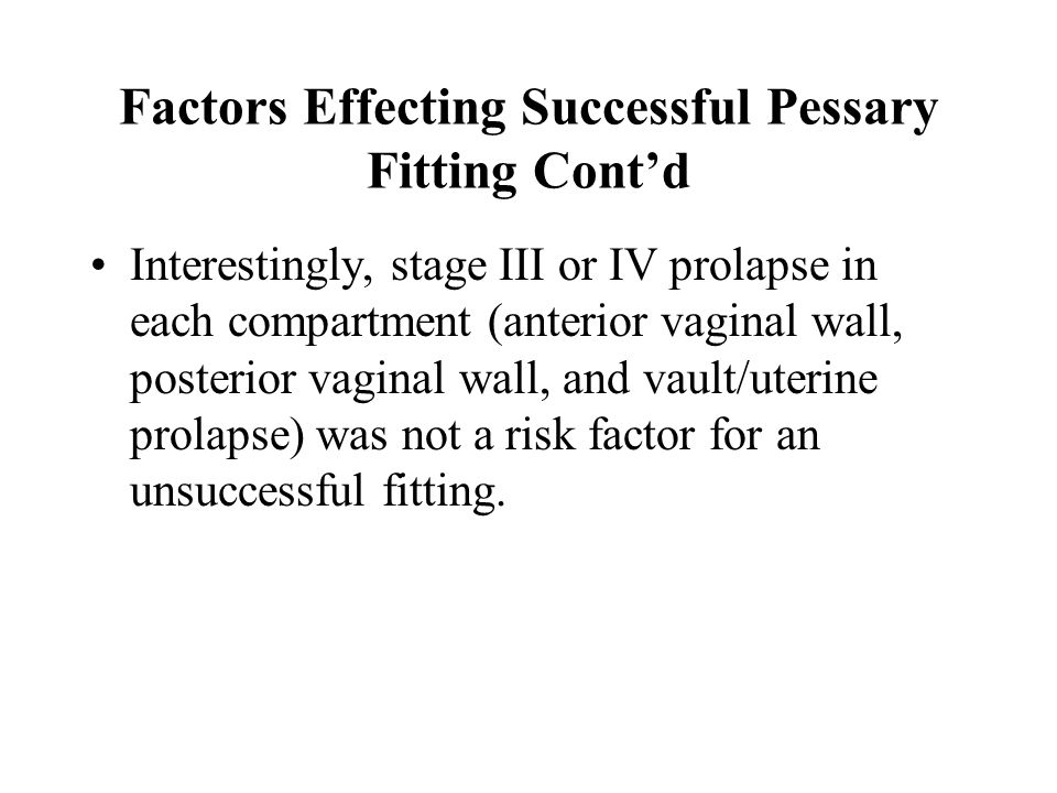 Factors Effecting Successful Pessary Fitting Cont'd Interestingly, stage III or IV prolapse in each compartment (anterior vaginal wall, posterior vagi