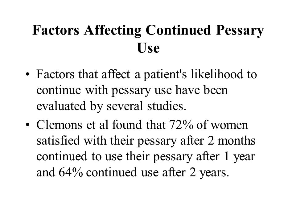 Factors Affecting Continued Pessary Use Factors that affect a patient's likelihood to continue with pessary use have been evaluated by several studies