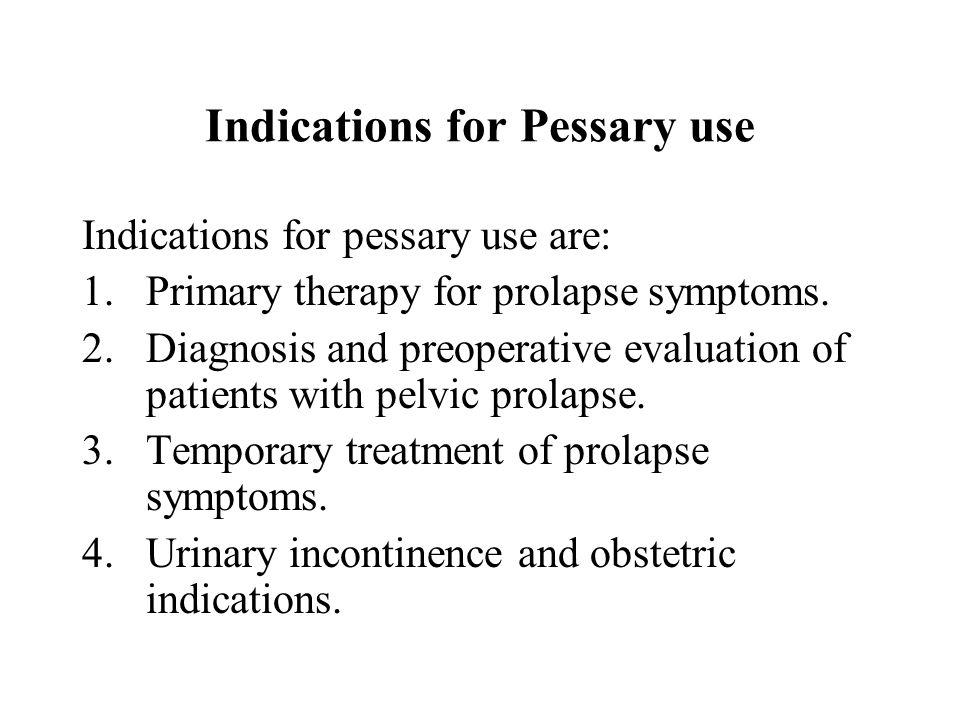 Indications for Pessary use Indications for pessary use are: 1.Primary therapy for prolapse symptoms. 2.Diagnosis and preoperative evaluation of patie